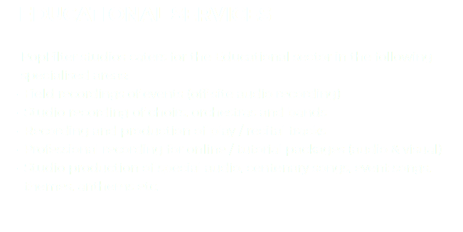 EDUCATIONAL SERVICES PopFilter studios caters for the Educational sector in the following specialised areas: Field recordings of events (off-site audio recording) Studio recording of choirs, orchestras and bands Recording and production of play / recital tracks Professional recording for online / tutorial packages (audio & visual) Studio production of special audio, centenary songs, event songs, themes, anthems etc.