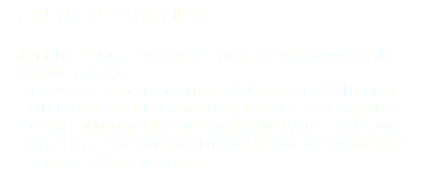 CREATIVE SERVICES PopFilter Studios caters for the unique recording needs of the creative industry: Professional Recording of music artists and bands (all genres) Field Recordings of Performances (off-site recording expertise) Setting audio to visual (professional Audio / Visual production) Recording of Pro Choirs, instrumentalists and Trios/Quartets/ etc. Intimate Performance venue