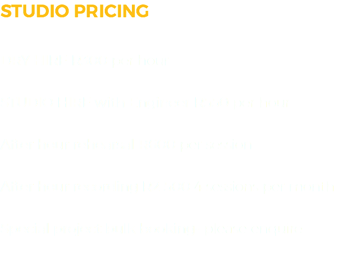 STUDIO PRICING DRY HIRE R300 per hour STUDIO HIRE with Engineer R550 per hour After hour rehearsal R600 per session After hour recording R2 500 4 sessions per month Special project bulk booking- please enquire